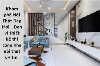 Nội Thất Đẹp Mới - Đơn vị thiết kế thi công nhà nội thất uy tín